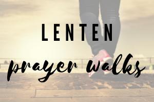 Lenten Prayer Walks